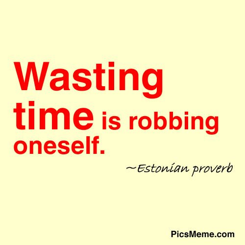 WASTING TIME IS ROBBING ONESELF - ESTONIAN PROVERB
