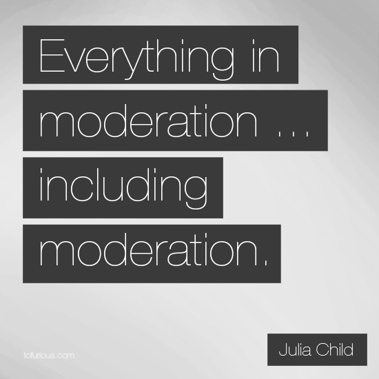 everything is good in moderation essay Everything in moderation quotes from brainyquote, an extensive collection of quotations by famous authors everything in moderation quotes i live a healthy lifestyle and i crave healthy food you read books that are good for you and you learn a lot of stuff, then you read 'fifty shades of grey.