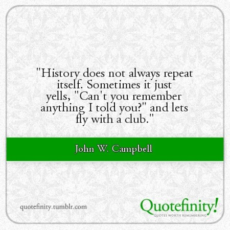 history always repeats itself essay History repeats itself because there will always be people that agree with the past and things were better than the way they were for example, john fitzgerald kennedy was assassinated, like abraham lincoln there are people that believe they know what is best for the world, just like hitler did.